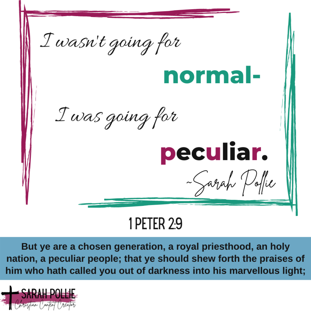I wasn't going for normal, I was going for peculiar - Sarah Pollie. Services for Christian Authors and Christian Bloggers.